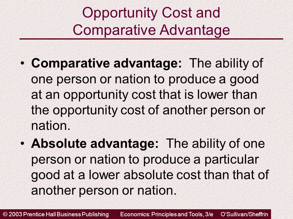 © 2003 Prentice Hall Business PublishingEconomics: Principles and Tools, 3/e OSullivan/Sheffrin Opportunity Cost and Comparative Advantage Comparative advantage: The ability of one person or nation to produce a good at an opportunity cost that is lower than the opportunity cost of another person or nation.