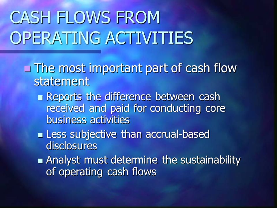CASH FLOWS FROM OPERATING ACTIVITIES The most important part of cash flow statement The most important part of cash flow statement Reports the differe