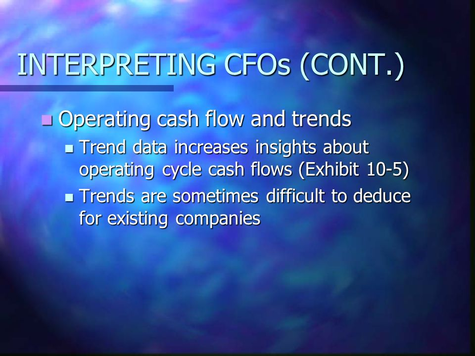 INTERPRETING CFOs (CONT.) Operating cash flow and trends Operating cash flow and trends Trend data increases insights about operating cycle cash flows