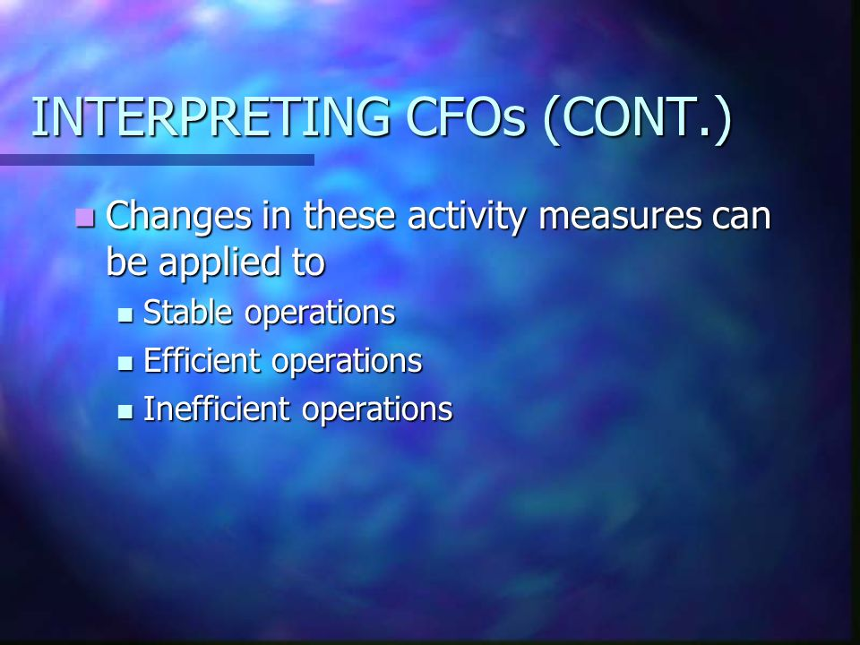 INTERPRETING CFOs (CONT.) Changes in these activity measures can be applied to Changes in these activity measures can be applied to Stable operations