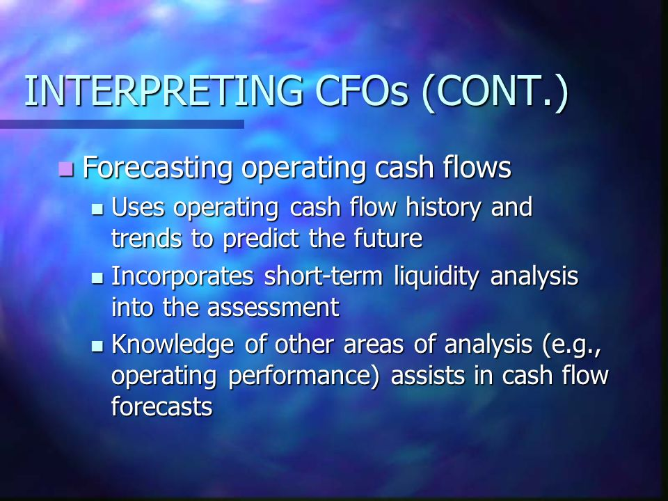 INTERPRETING CFOs (CONT.) Forecasting operating cash flows Forecasting operating cash flows Uses operating cash flow history and trends to predict the