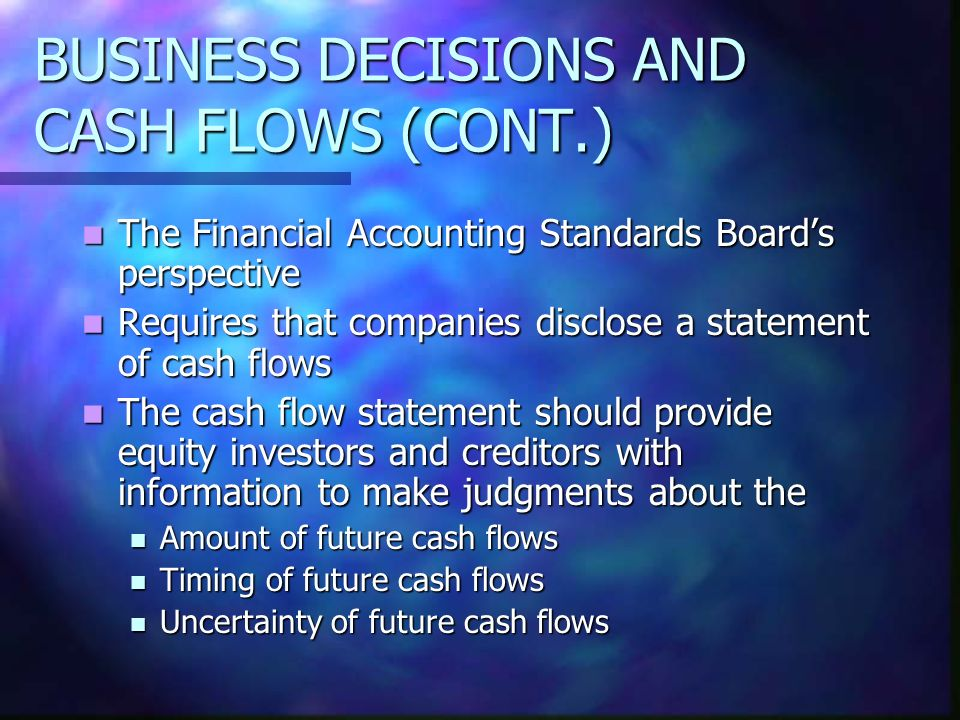 BUSINESS DECISIONS AND CASH FLOWS (CONT.) The Financial Accounting Standards Boards perspective The Financial Accounting Standards Boards perspective
