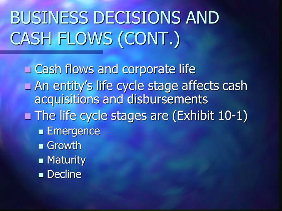 BUSINESS DECISIONS AND CASH FLOWS (CONT.) Cash flows and corporate life Cash flows and corporate life An entitys life cycle stage affects cash acquisi