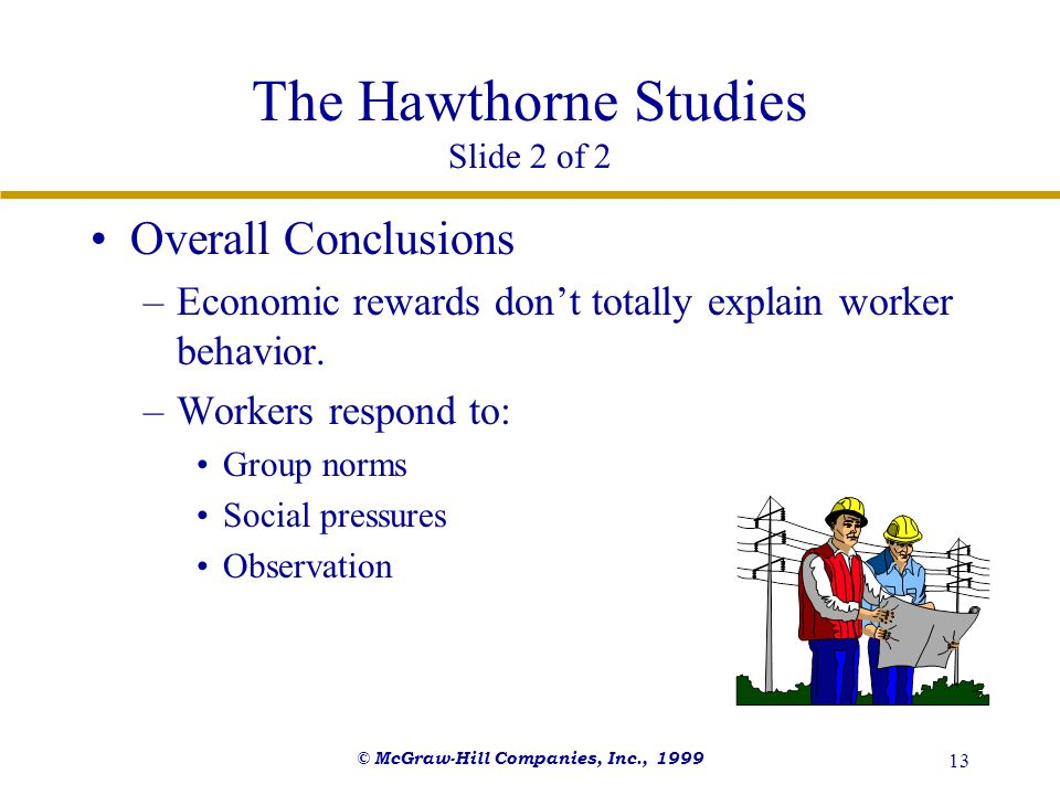 © McGraw-Hill Companies, Inc., 1999 13 The Hawthorne Studies Slide 2 of 2 Overall Conclusions –Economic rewards dont totally explain worker behavior.