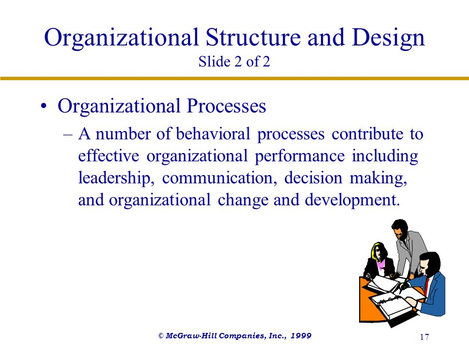 © McGraw-Hill Companies, Inc., 1999 17 Organizational Structure and Design Slide 2 of 2 Organizational Processes –A number of behavioral processes con