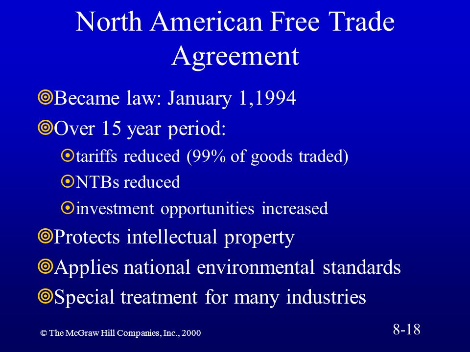 © The McGraw Hill Companies, Inc., 2000 North American Free Trade Agreement Became law: January 1,1994 Over 15 year period: tariffs reduced (99% of go