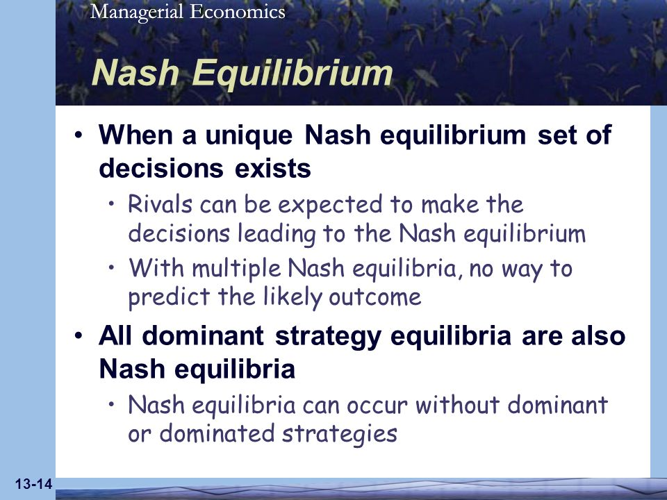 Managerial Economics 13-14 Nash Equilibrium When a unique Nash equilibrium set of decisions exists Rivals can be expected to make the decisions leadin