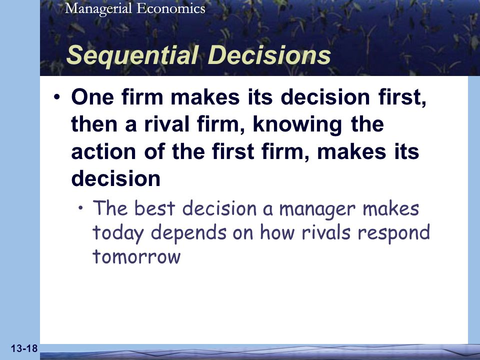 Managerial Economics 13-18 Sequential Decisions One firm makes its decision first, then a rival firm, knowing the action of the first firm, makes its