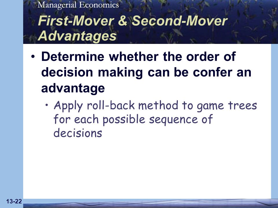 Managerial Economics 13-22 First-Mover & Second-Mover Advantages Determine whether the order of decision making can be confer an advantage Apply roll-