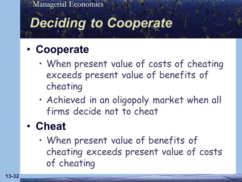 Managerial Economics 13-32 Deciding to Cooperate Cooperate When present value of costs of cheating exceeds present value of benefits of cheating Achie