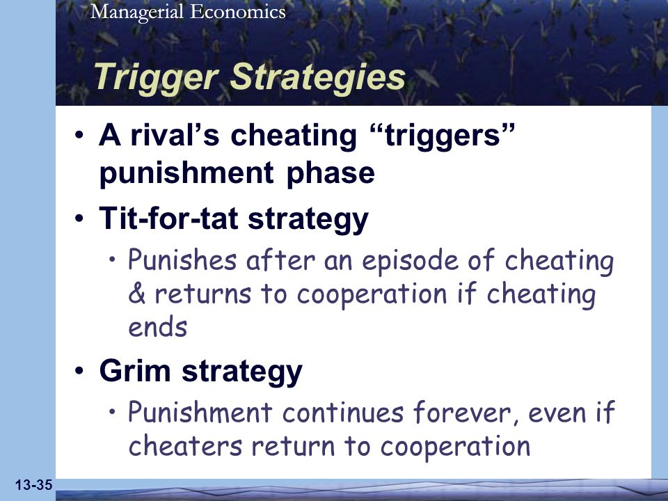 Managerial Economics 13-35 Trigger Strategies A rivals cheating triggers punishment phase Tit-for-tat strategy Punishes after an episode of cheating &