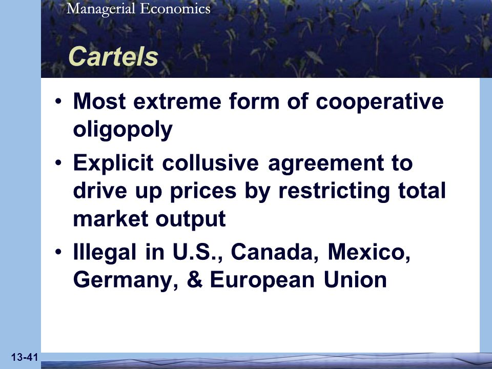 Managerial Economics 13-41 Cartels Most extreme form of cooperative oligopoly Explicit collusive agreement to drive up prices by restricting total mar
