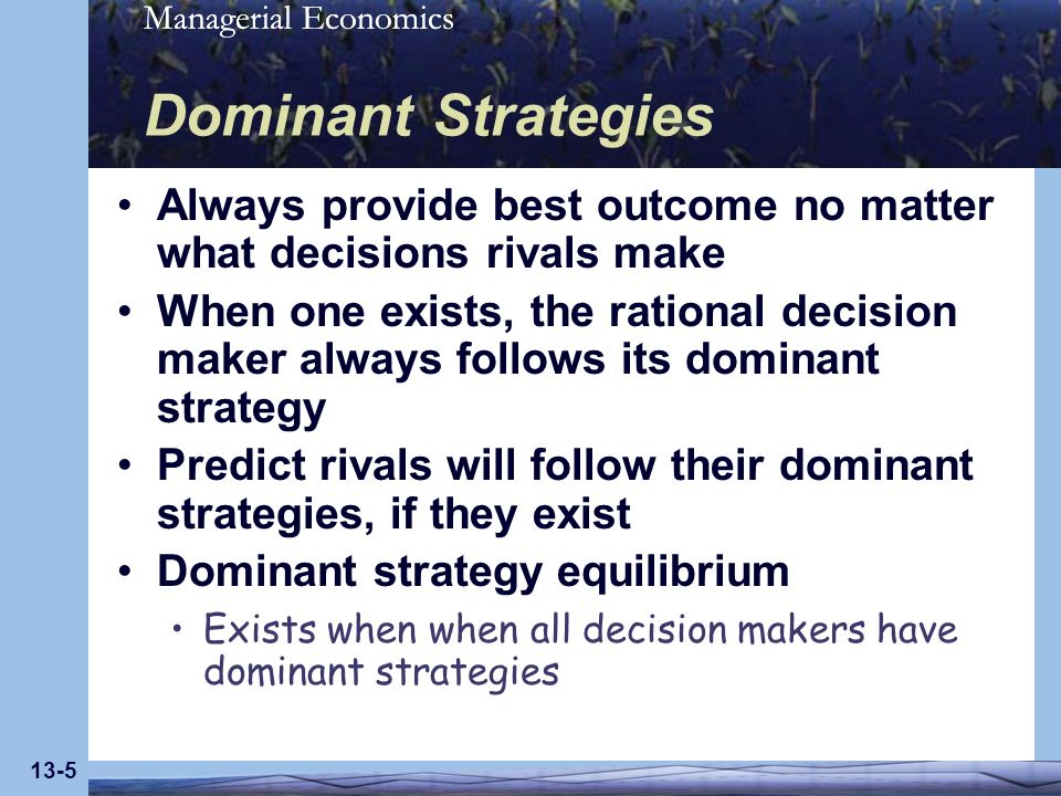 Managerial Economics 13-6 Prisoners Dilemma All rivals have dominant strategies In dominant strategy equilibrium, all are worse off than if they had cooperated in making their decisions