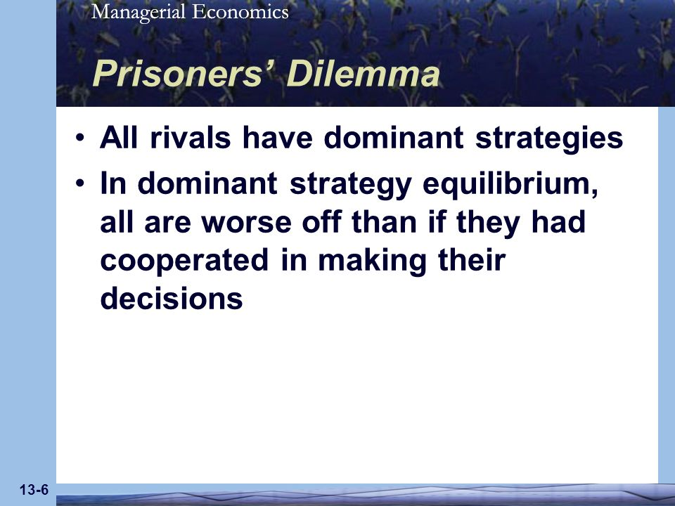 Managerial Economics 13-6 Prisoners Dilemma All rivals have dominant strategies In dominant strategy equilibrium, all are worse off than if they had c