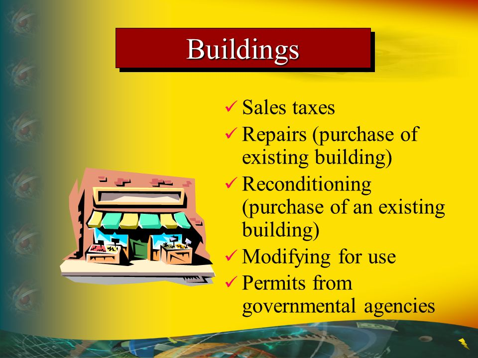 BuildingsBuildings Sales taxes Repairs (purchase of existing building) Reconditioning (purchase of an existing building) Modifying for use Permits fro