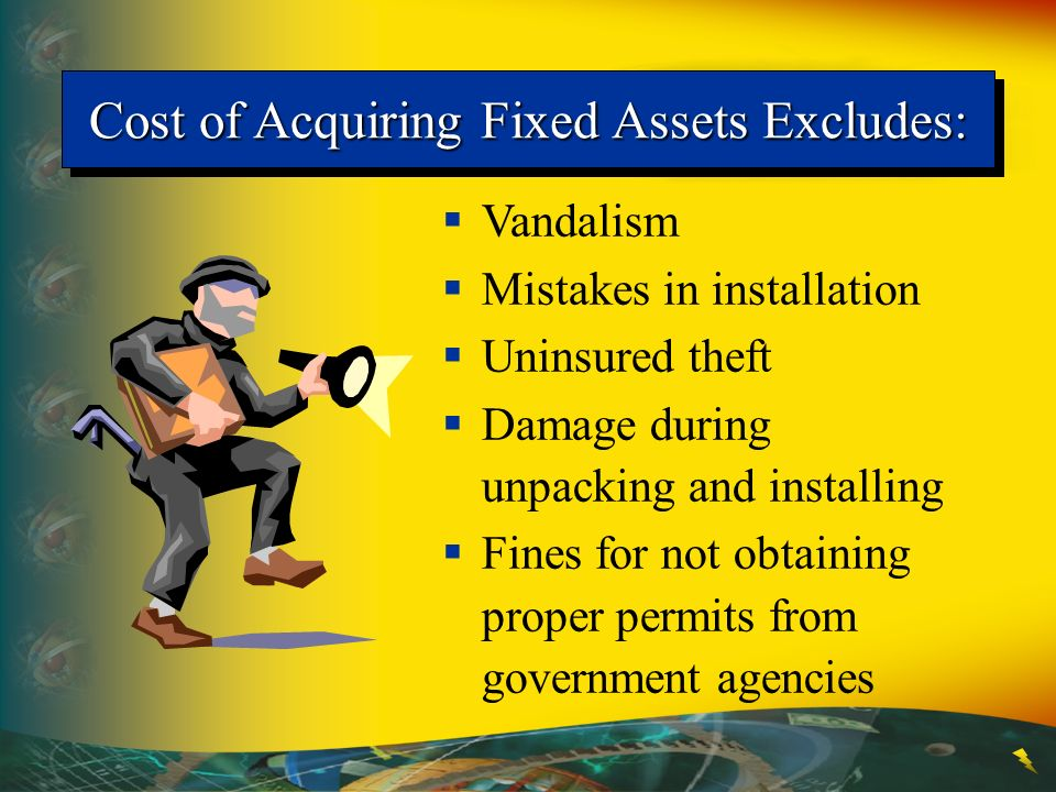 Cost of Acquiring Fixed Assets Excludes: Vandalism Mistakes in installation Uninsured theft Damage during unpacking and installing Fines for not obtai