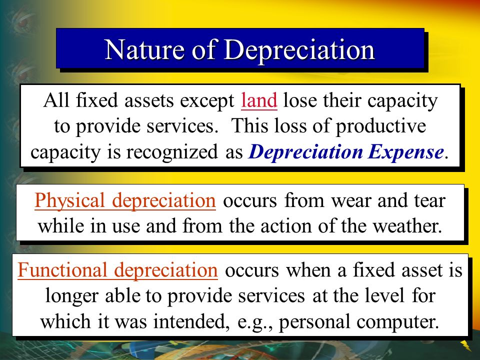 Nature of Depreciation All fixed assets except land lose their capacity to provide services. This loss of productive capacity is recognized as Depreci