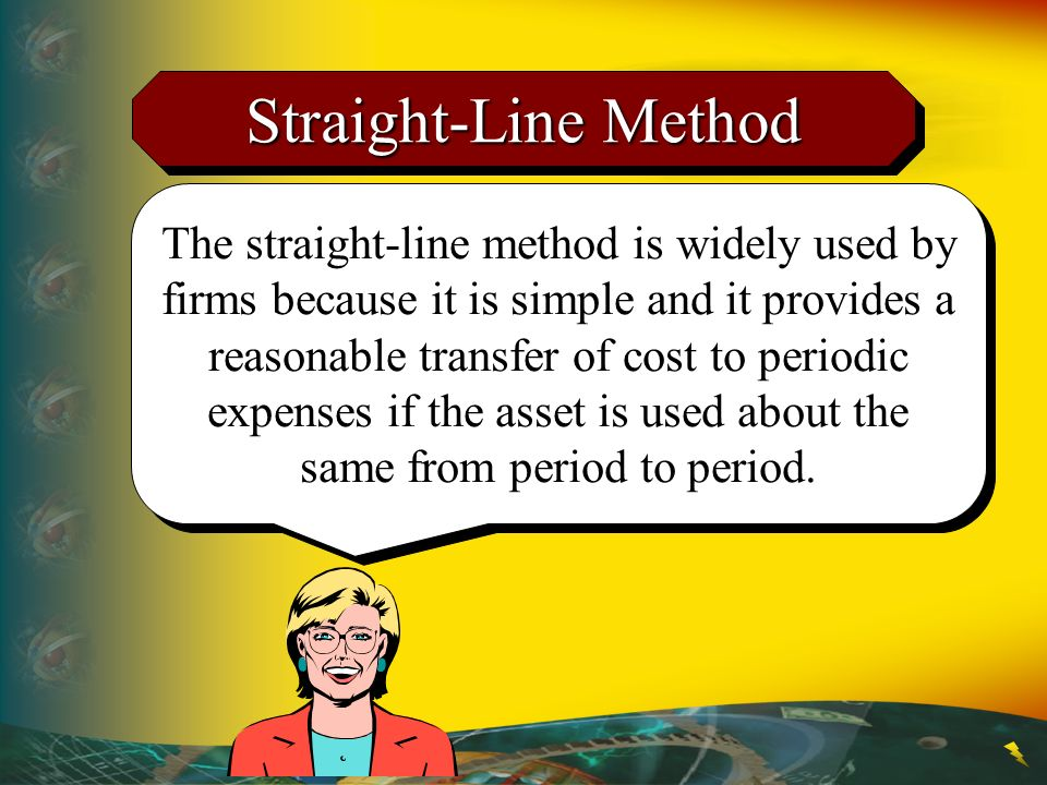Straight-Line Method The straight-line method is widely used by firms because it is simple and it provides a reasonable transfer of cost to periodic e