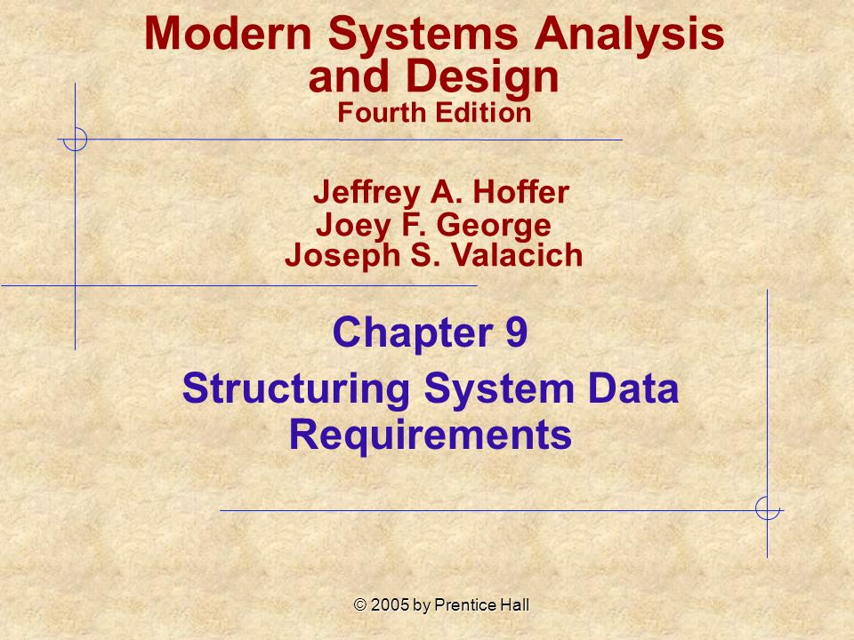 © 2005 by Prentice Hall Chapter 9 Structuring System Data Requirements Modern Systems Analysis and Design Fourth Edition Jeffrey A. Hoffer Joey F. Geo