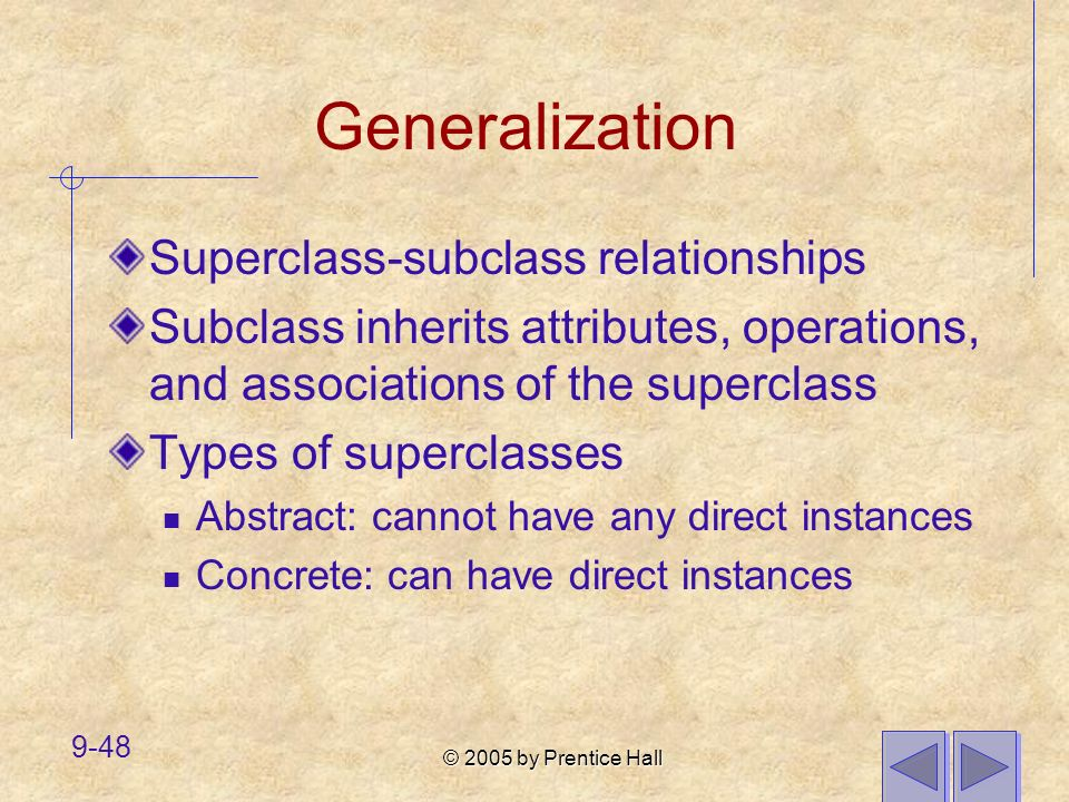 © 2005 by Prentice Hall 9-48 Generalization Superclass-subclass relationships Subclass inherits attributes, operations, and associations of the superc