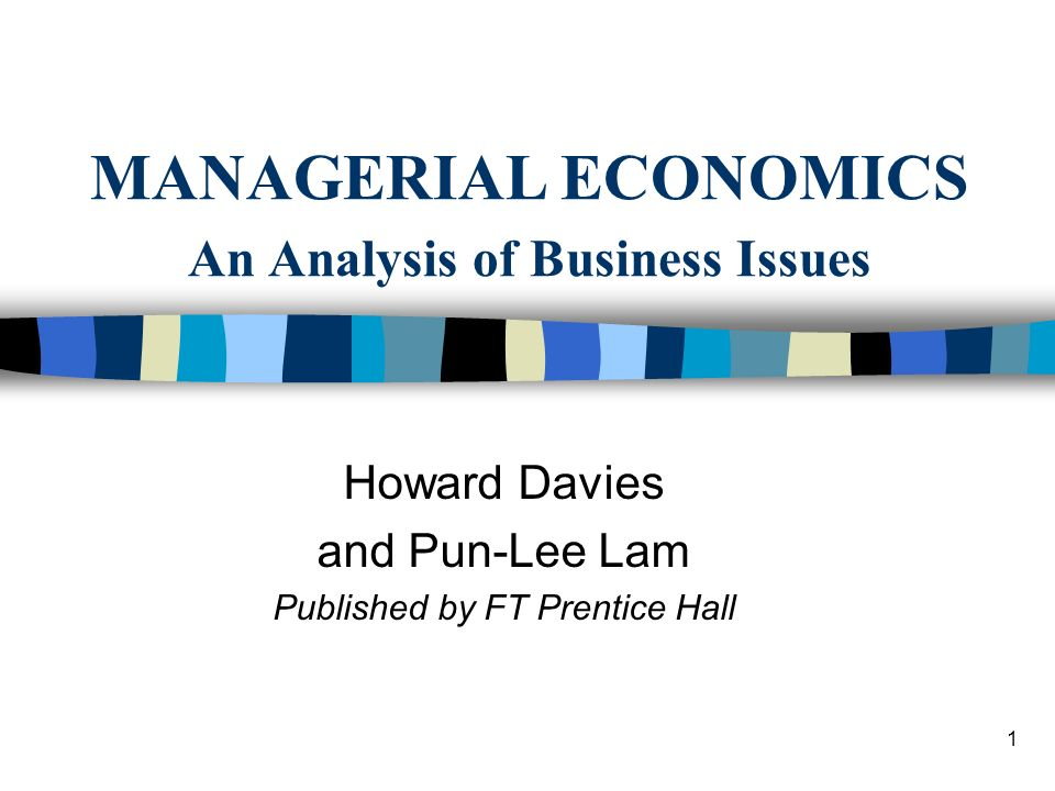 1 MANAGERIAL ECONOMICS An Analysis of Business Issues Howard Davies and Pun-Lee Lam Published by FT Prentice Hall