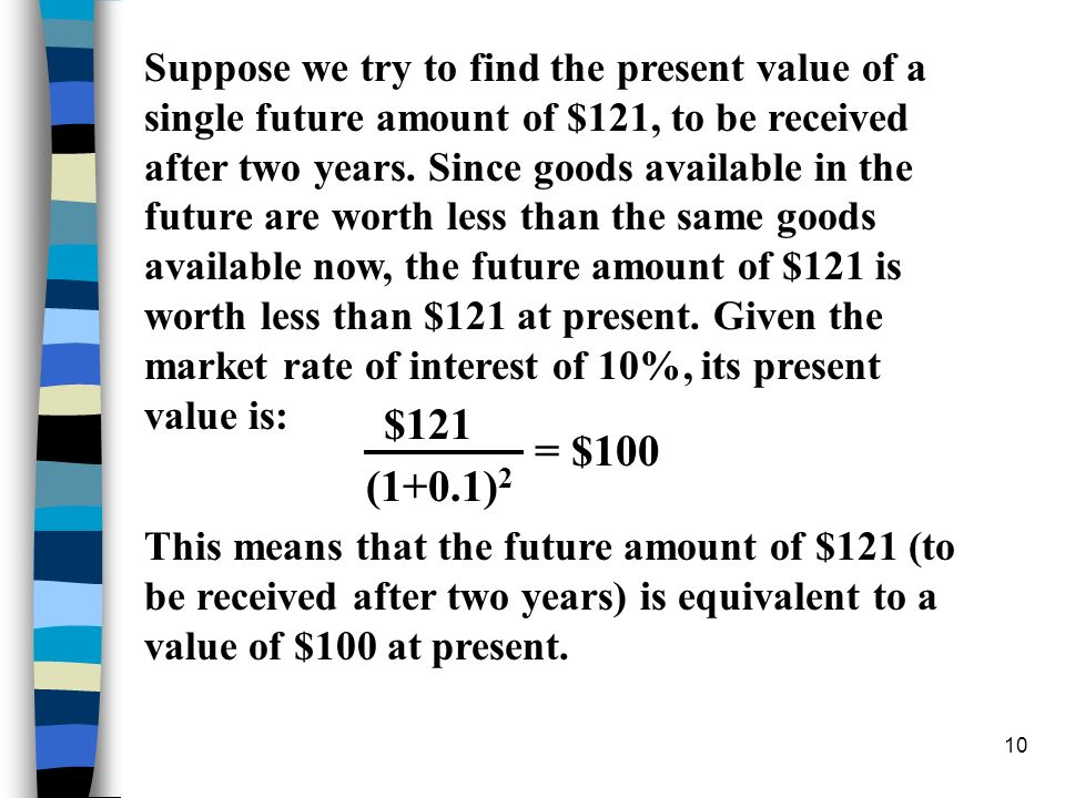 10 Suppose we try to find the present value of a single future amount of $121, to be received after two years. Since goods available in the future are