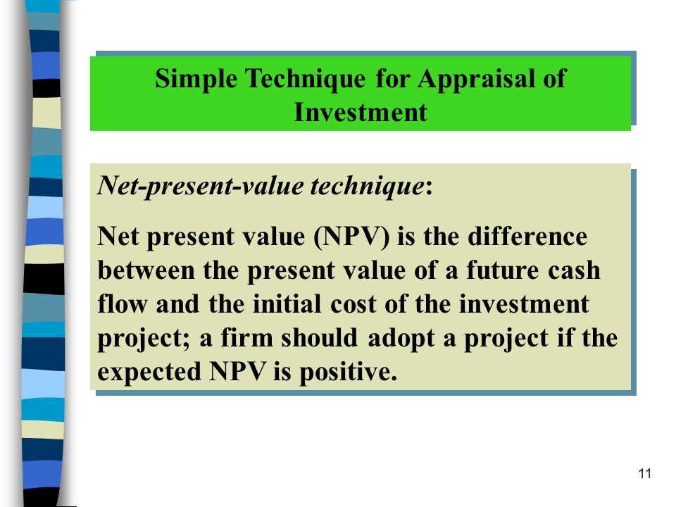 11 Simple Technique for Appraisal of Investment Net-present-value technique: Net present value (NPV) is the difference between the present value of a