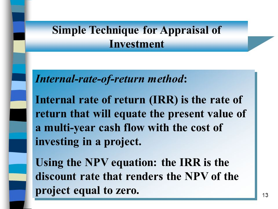 13 Simple Technique for Appraisal of Investment Internal-rate-of-return method: Internal rate of return (IRR) is the rate of return that will equate t