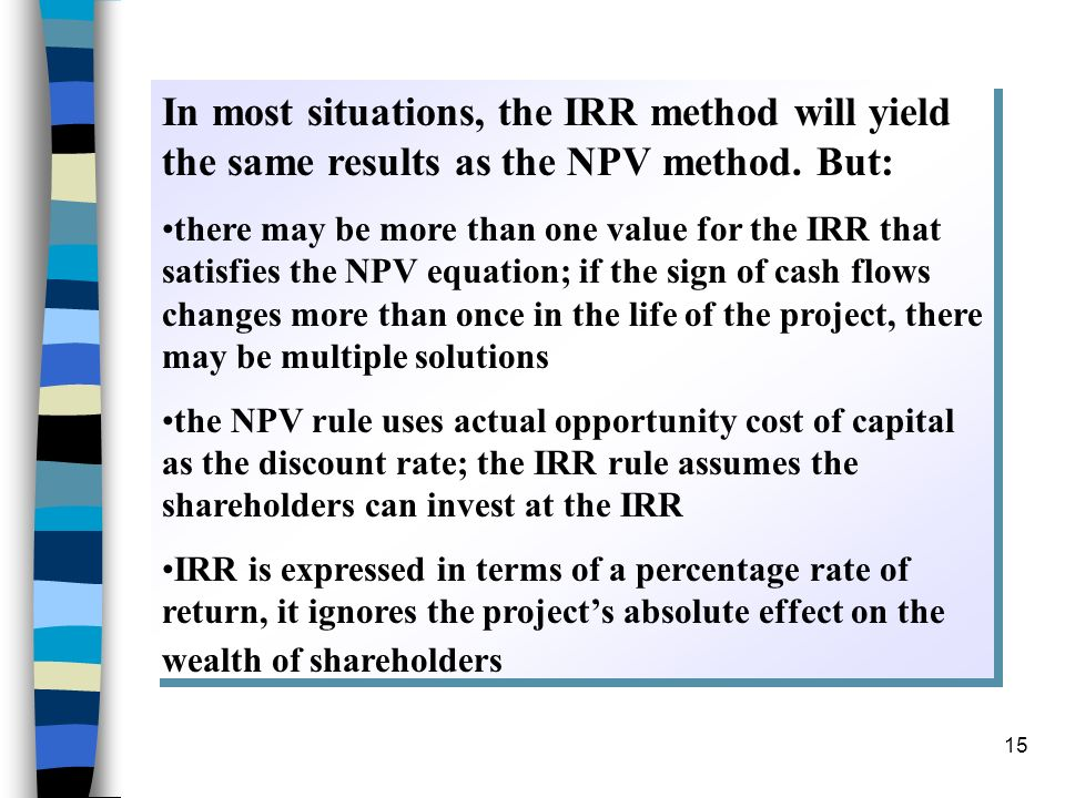 15 In most situations, the IRR method will yield the same results as the NPV method. But: there may be more than one value for the IRR that satisfies