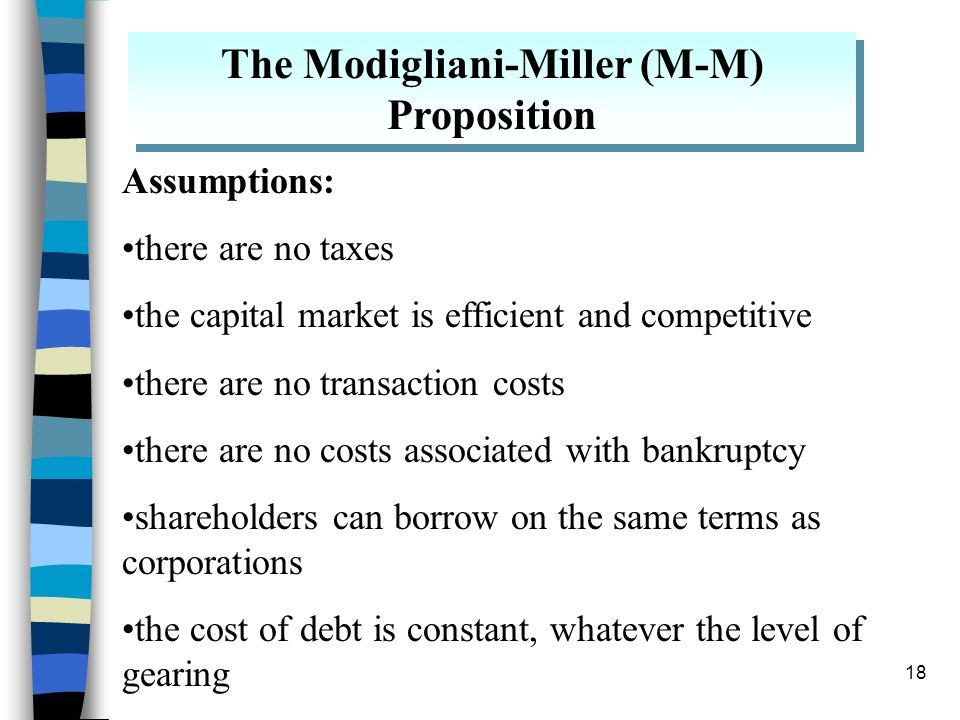 18 The Modigliani-Miller (M-M) Proposition Assumptions: there are no taxes the capital market is efficient and competitive there are no transaction co