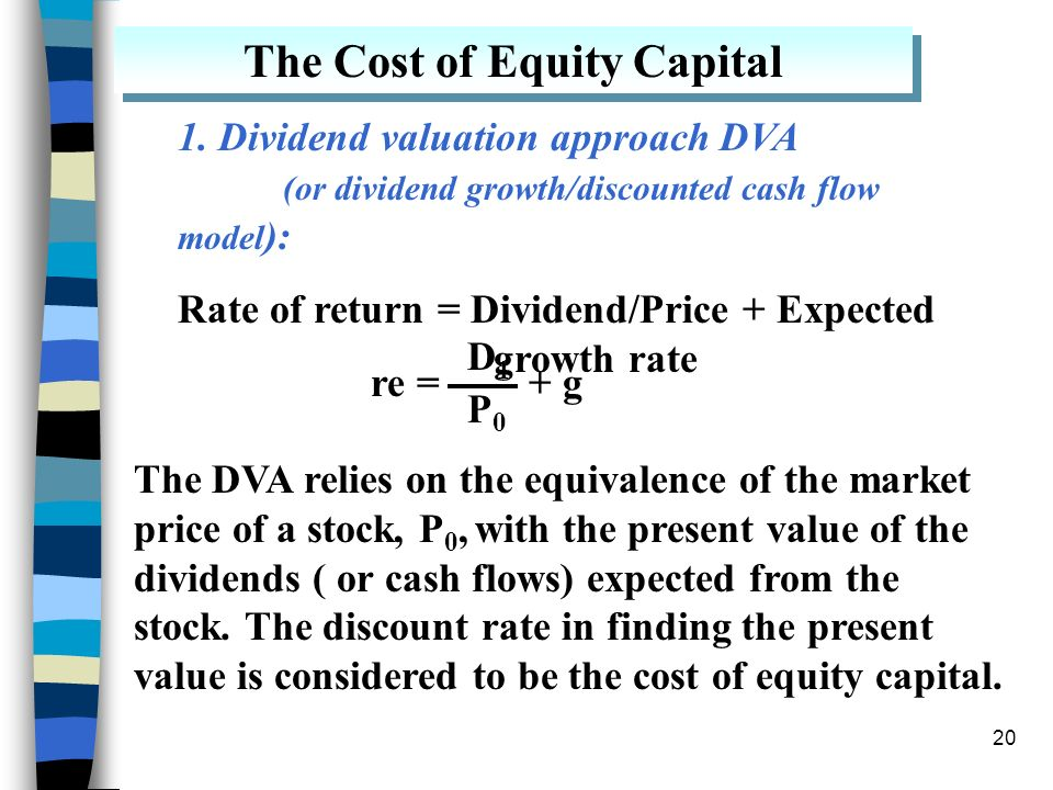 20 The Cost of Equity Capital 1. Dividend valuation approach DVA (or dividend growth/discounted cash flow model ): Rate of return = Dividend/Price + E