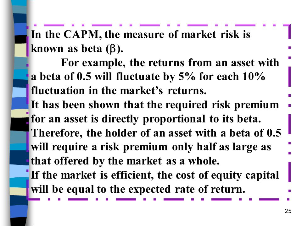 25 In the CAPM, the measure of market risk is known as beta ( ). For example, the returns from an asset with a beta of 0.5 will fluctuate by 5% for ea
