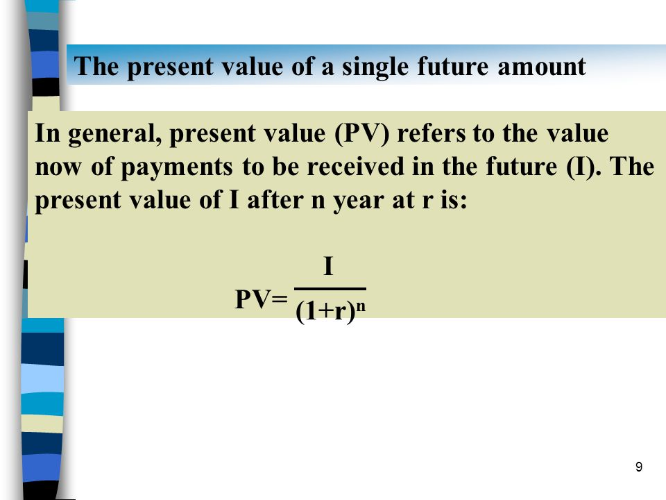 9 The present value of a single future amount In general, present value (PV) refers to the value now of payments to be received in the future (I). The