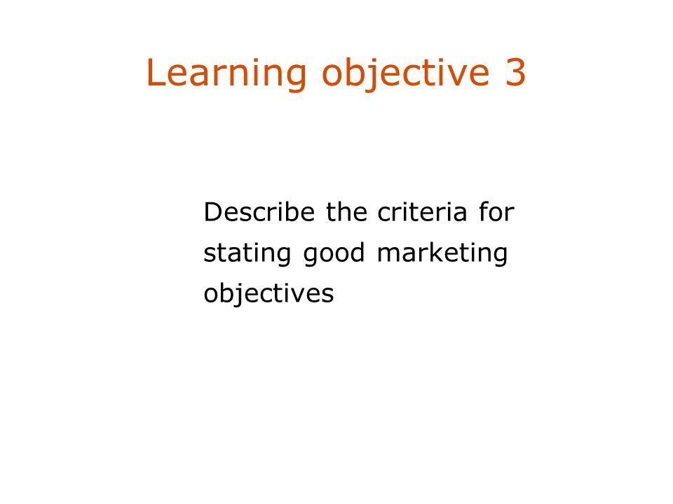 Learning objective 3 Describe four marketing management philosophies. Describe the criteria for stating good marketing objectives