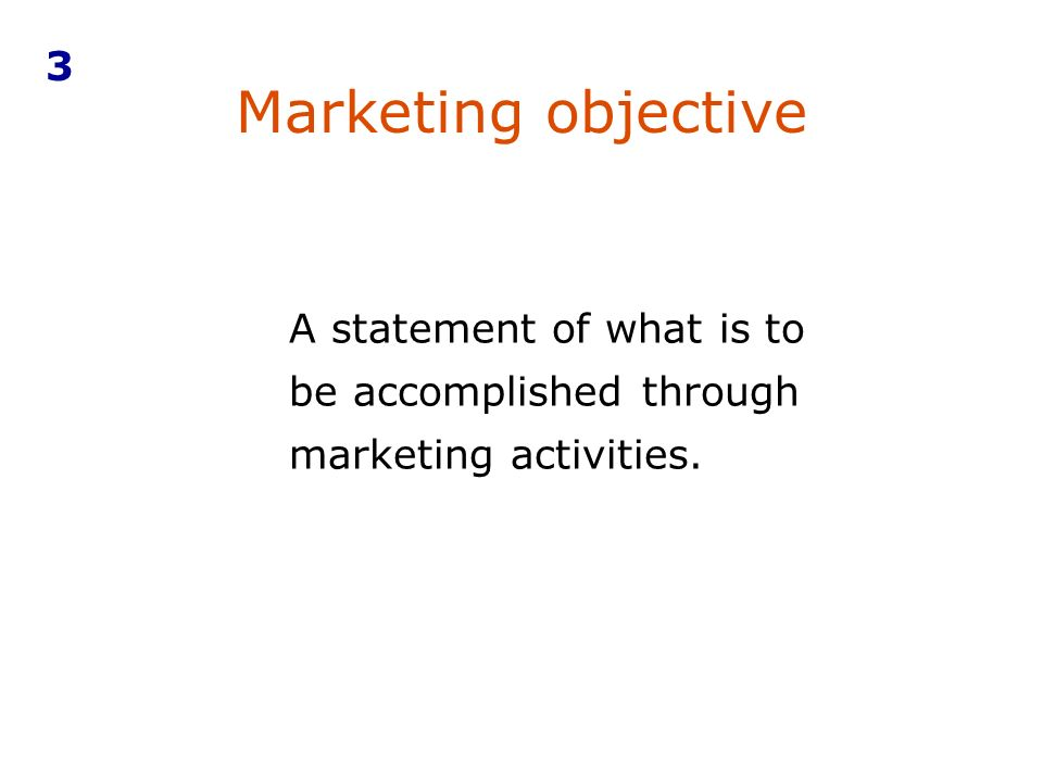Marketing objective A statement of what is to be accomplished through marketing activities. 3