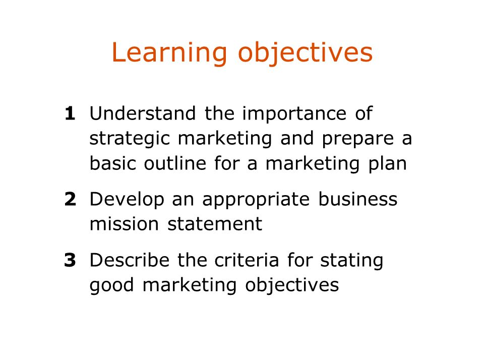 Learning objectives 1Understand the importance of strategic marketing and prepare a basic outline for a marketing plan 2Develop an appropriate busines