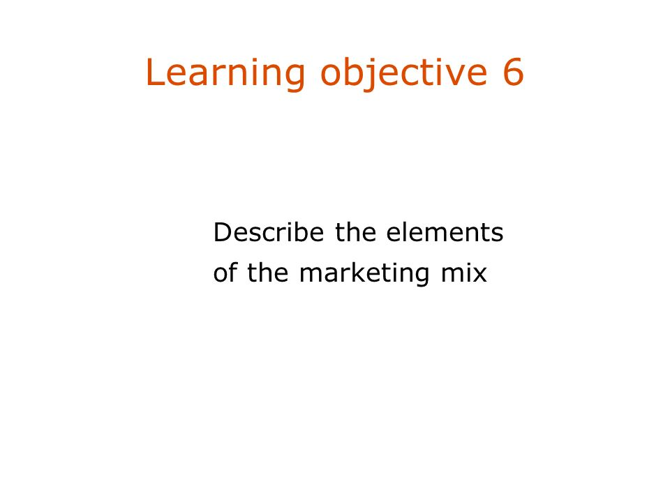 Learning objective 6 Describe the elements of the marketing mix