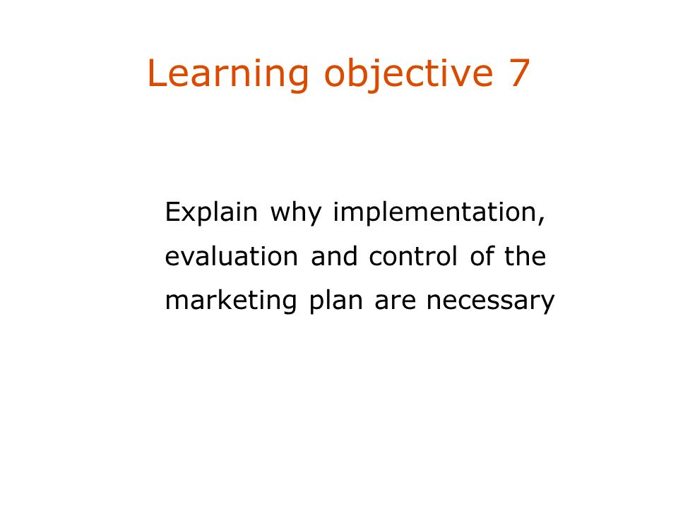 Learning objective 7 Explain why implementation, evaluation and control of the marketing plan are necessary
