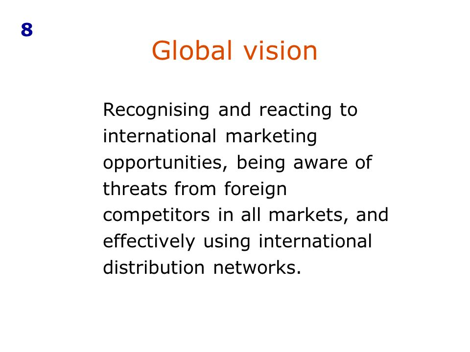 Global vision Recognising and reacting to international marketing opportunities, being aware of threats from foreign competitors in all markets, and e