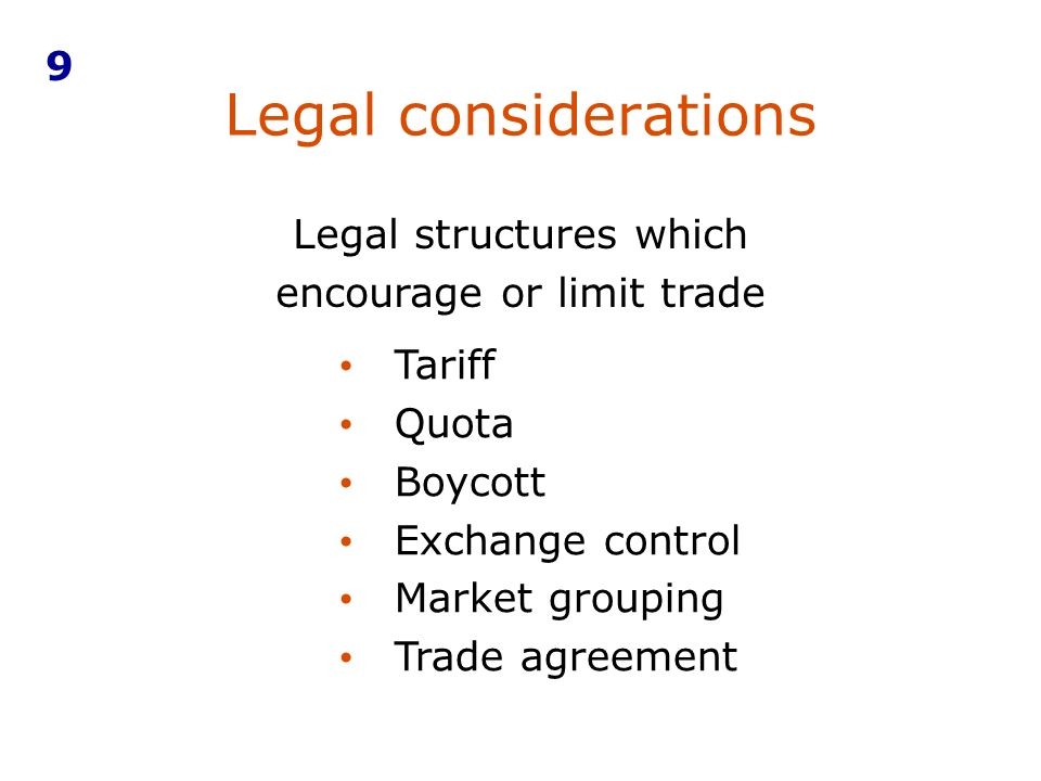 Legal considerations 9 Tariff Quota Boycott Exchange control Market grouping Trade agreement Legal structures which encourage or limit trade