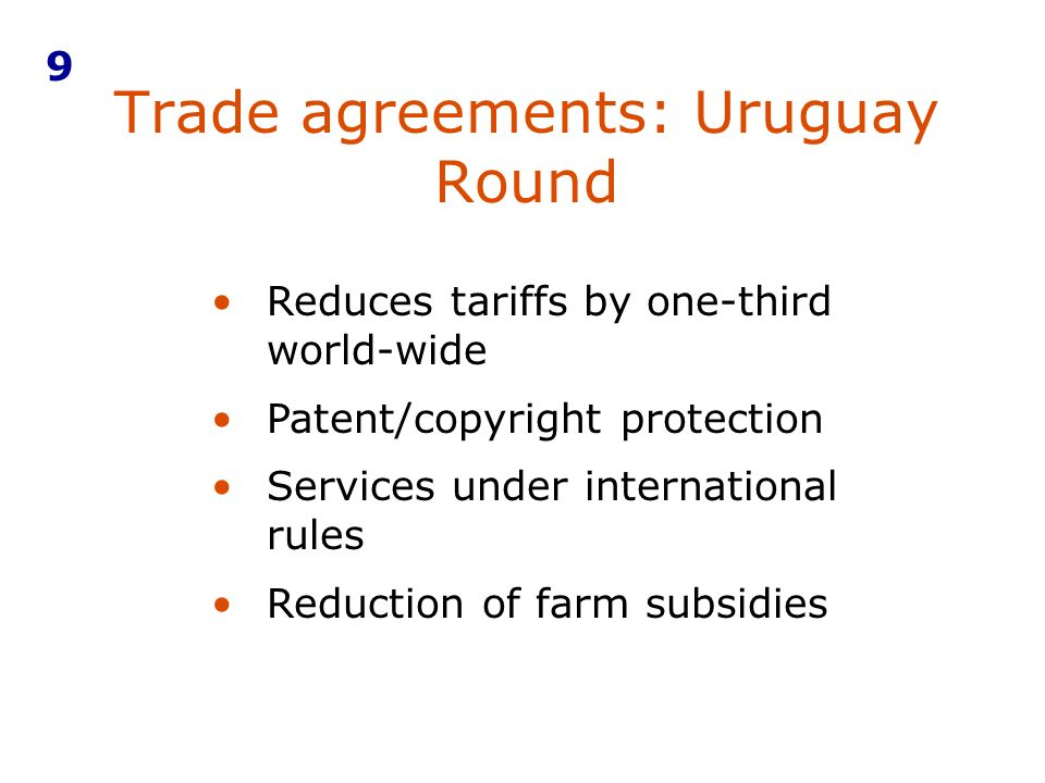 Trade agreements: Uruguay Round 9 Reduces tariffs by one-third world-wide Patent/copyright protection Services under international rules Reduction of