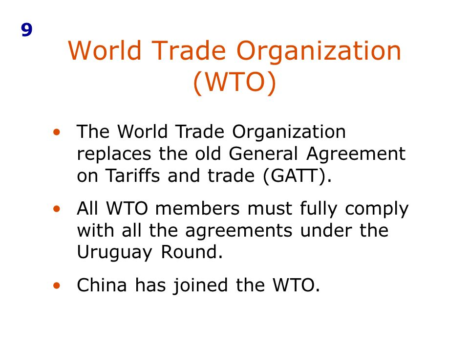 World Trade Organization (WTO) 9 The World Trade Organization replaces the old General Agreement on Tariffs and trade (GATT). All WTO members must ful