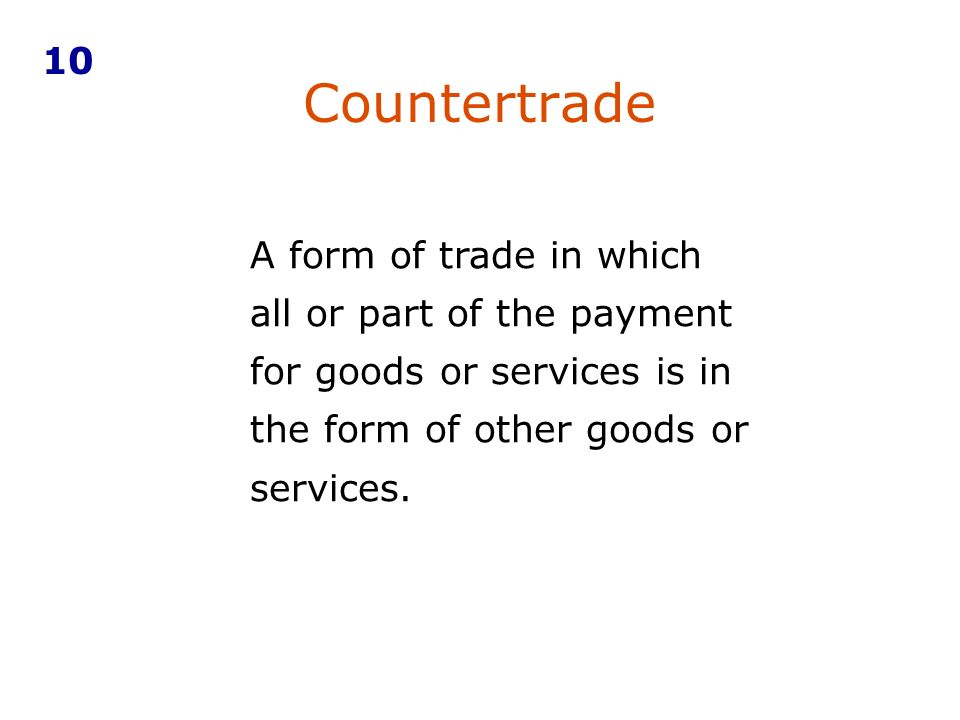 Countertrade A form of trade in which all or part of the payment for goods or services is in the form of other goods or services. 10