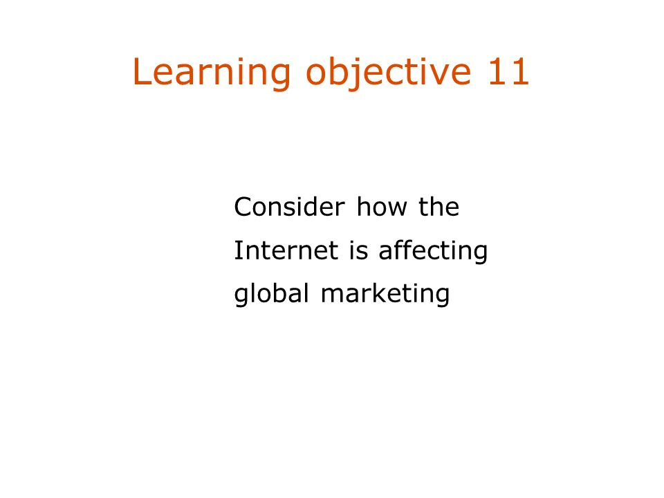 Consider how the Internet is affecting global marketing Learning objective 11