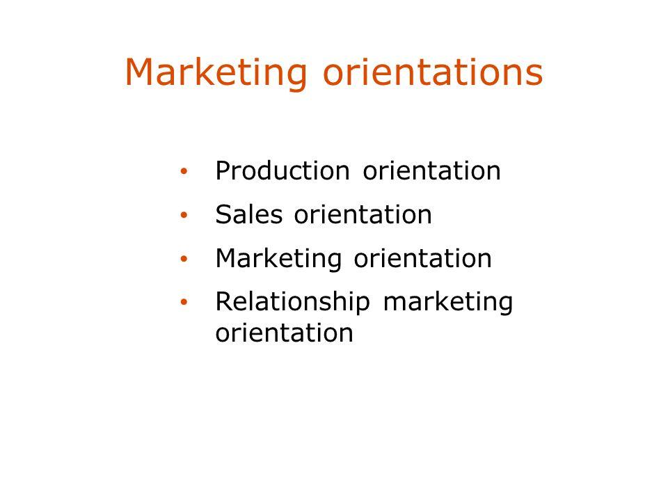 Marketing orientations Production orientation Sales orientation Marketing orientation Relationship marketing orientation
