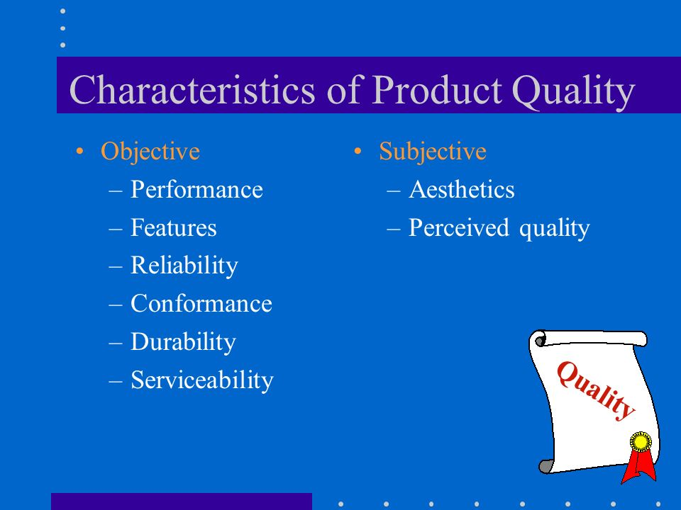 Characteristics of Product Quality Objective –Performance –Features –Reliability –Conformance –Durability –Serviceability Subjective –Aesthetics –Perc