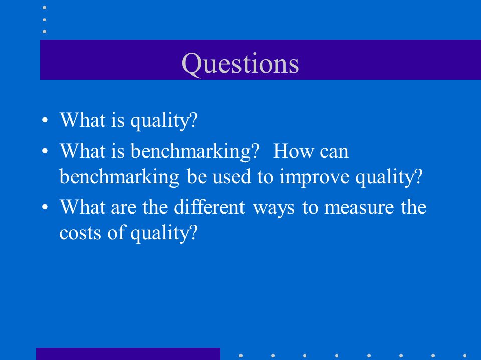 Questions What is quality? What is benchmarking? How can benchmarking be used to improve quality? What are the different ways to measure the costs of