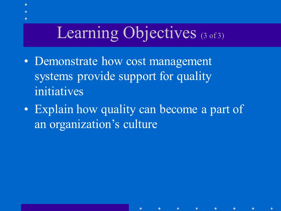 Learning Objectives (3 of 3) Demonstrate how cost management systems provide support for quality initiatives Explain how quality can become a part of