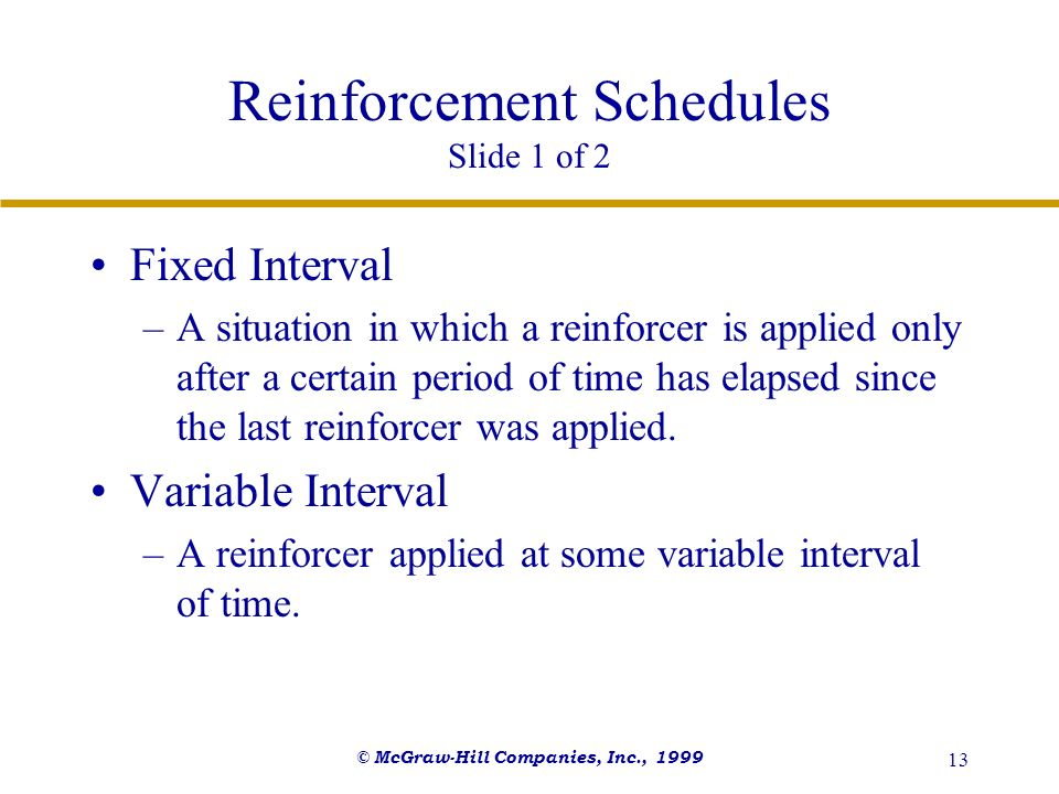 © McGraw-Hill Companies, Inc., 1999 13 Reinforcement Schedules Slide 1 of 2 Fixed Interval –A situation in which a reinforcer is applied only after a