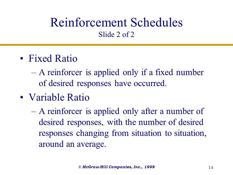 © McGraw-Hill Companies, Inc., 1999 14 Reinforcement Schedules Slide 2 of 2 Fixed Ratio –A reinforcer is applied only if a fixed number of desired res